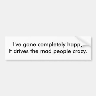 I've gone completely happyIt drives the mad peo... Bumper Sticker
