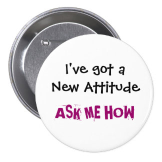 I've got a New Attitude, ASK ME HOW - Customized 3 Inch Round Button