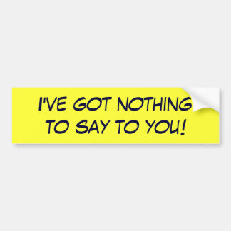 I've got nothing to say to you! bumper sticker