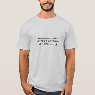 I've had it up to here with YOU shorty! T-Shirt
