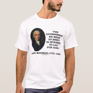 James Madison Government Erect Last For Ages Quote T-Shirt