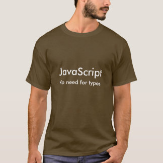 JavaScript No Need For Types T-Shirt