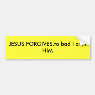 JESUS FORGIVES,to bad I ain't HIM Bumper Sticker