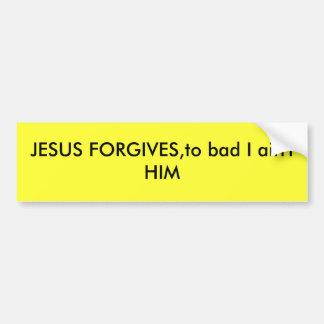 JESUS FORGIVES,to bad I ain't HIM Bumper Sticker