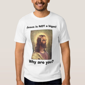 Jesus is NOT a bigot!, Why are you? Tee Shirt