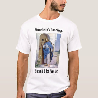 Jesus Knocking, Somebody's knocking., Should I ... T-Shirt