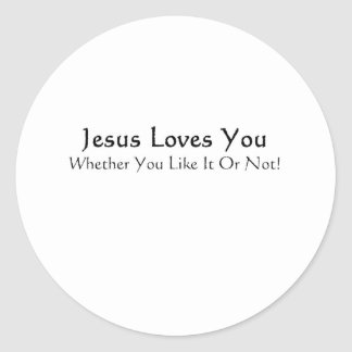 Jesus Loves You Whether You Like It Or Not! Round Sticker