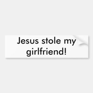 Jesus stole my girlfriend! bumper sticker