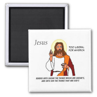 Jesus: Too Liberal For America Magnet