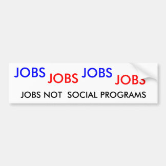 JOBS , JOBS, JOBS, JOBS, JOBS NOT  SOCIAL PROGRAMS BUMPER STICKER