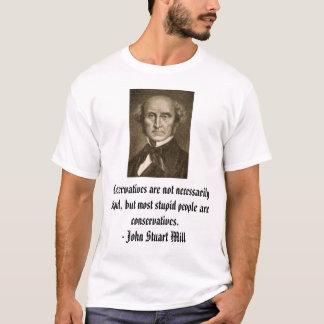 john_stuart_mill, Conservatives are not necessa... T-Shirt