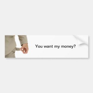 Joke - you want my money? bumper sticker