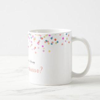 "Joyful   ""Will you be my maid of honor"" Mug"