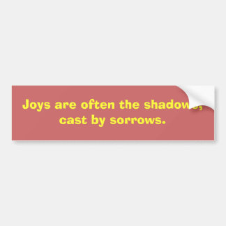 Joys are often the shadows,cast by sorrows. bumper sticker