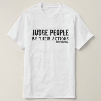 Judge people by their actions (not their labels). T-Shirt