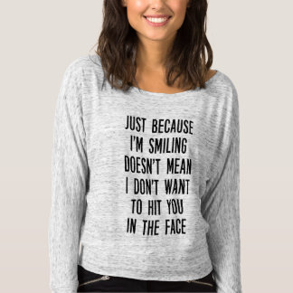 Just because I'm smiling, doesn't mean... Shirt