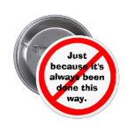 Just because it's always been done this way pinback button