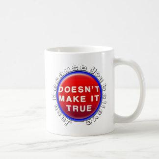 Just because you believe coffee mug