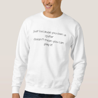Just because you own a guitardoesn't mean you c... sweatshirt