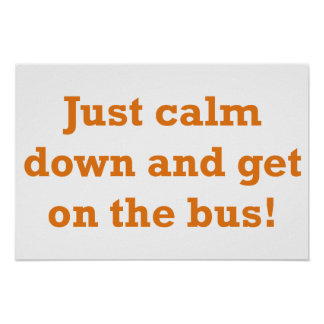 Just calm down and get on the bus! poster