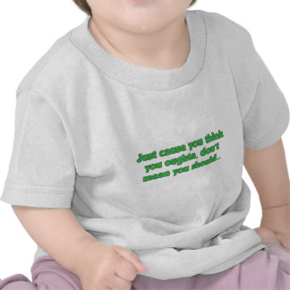Just cause you think you oughta... t-shirts