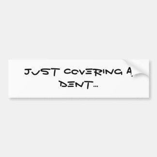 Just Covering a Dent... Bumper Sticker