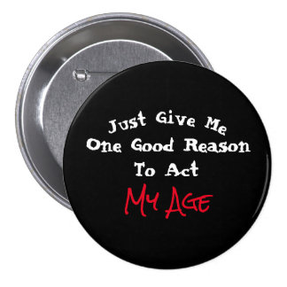 Just Give Me One Good Reason to Act My Age - 3 Inch Round Button
