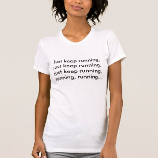 Just keep running, just keep running, just keep... tshirts