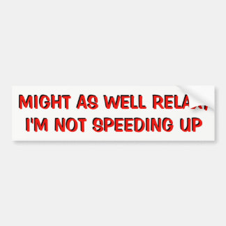 Just Relax, Tailgater, I'm Not Speeding Up Bumper Sticker