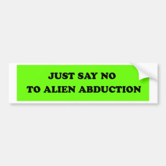 JUST SAY NO TO ALIEN ABDUCTION BUMPER STICKER