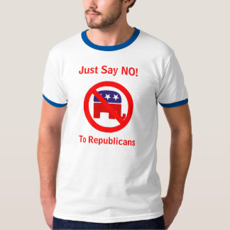 Just say NO! To Republicans T-Shirt