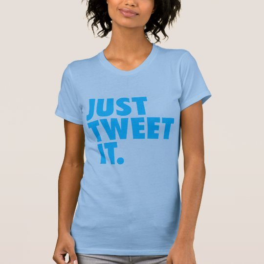 Just Tweet It shirt