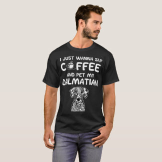 Just want to Sip Coffee and Pet My Dalmatian T-Shirt