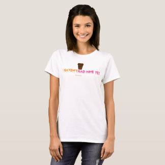 "JXG Popular ""I HAVEN'T HAD MINE YET"" Women's Tee"