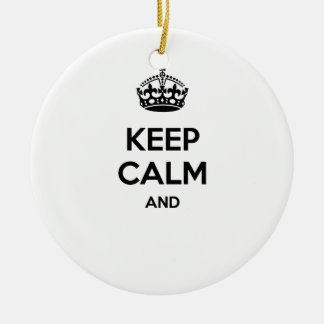 Keep calm and ... add your own text here! ceramic ornament