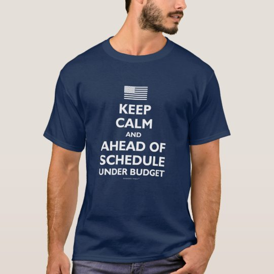 Keep Calm and Ahead of Schedule Under Budget T-Shirt