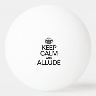 KEEP CALM AND ALLUDE PING PONG BALL