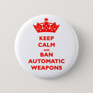 KEEP CALM AND BAN AUTOMATIC WEAPONS 2 INCH ROUND BUTTON