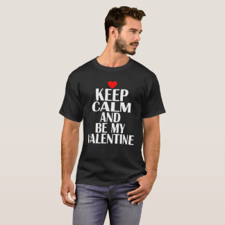 KEEP CALM AND BE MY VALENTINE FUNNY SHIRT .