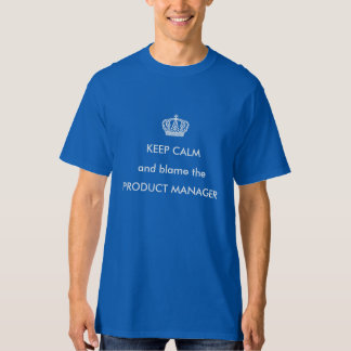 Keep calm and blame the product manager T-Shirt