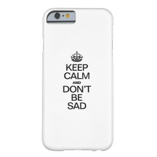 KEEP CALM AND DON'T BE SAD BARELY THERE iPhone 6 CASE