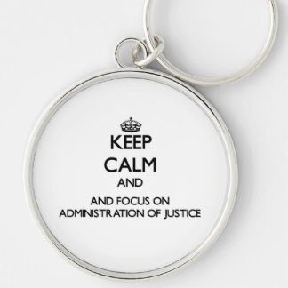 Keep calm and focus on Administration Of Justice Key Chains