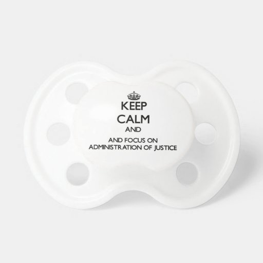 Keep calm and focus on Administration Of Justice Pacifiers