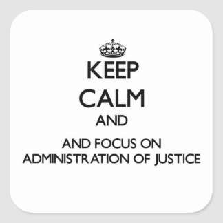 Keep calm and focus on Administration Of Justice Square Sticker