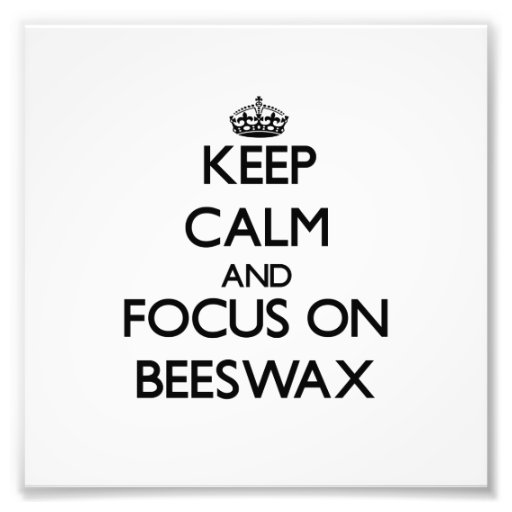 Keep Calm and focus on Beeswax Photograph