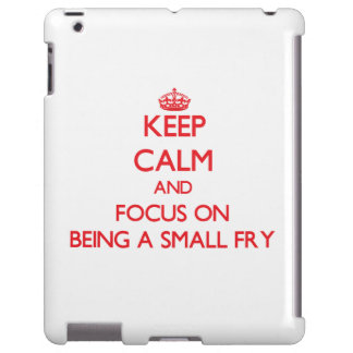 Keep Calm and focus on Being A Small Fry