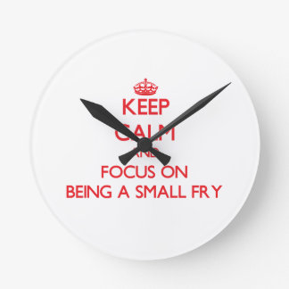 Keep Calm and focus on Being A Small Fry Round Wallclock