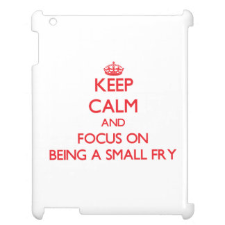 Keep Calm and focus on Being A Small Fry iPad Covers