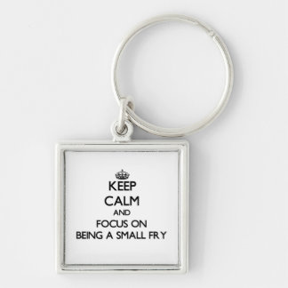 Keep Calm and focus on Being A Small Fry Key Chains