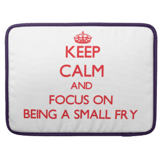 Keep Calm and focus on Being A Small Fry Sleeve For MacBook Pro